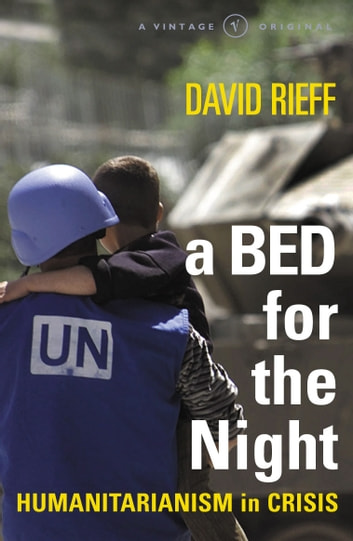 A Bed For The Night - Humanitarianism in an Age of Genocide ebook by David Rieff