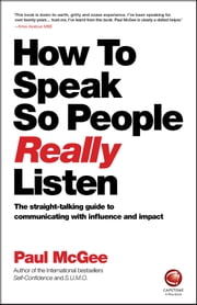 How to Speak So People Really Listen - The straight-talking guide to communicating with influence and impact ebook by Paul McGee