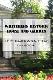 Whitehern Historic House and Garden - Inside Hamilton's Museums ebook by John Goddard