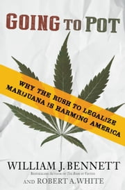 Going to Pot - Why the Rush to Legalize Marijuana Is Harming America ebook by William J. Bennett,Robert A. White