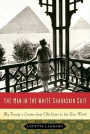 The Man in the White Sharkskin Suit - A Jewish Family's Exodus from Old Cairo to the New World ebook by Lucette Lagnado