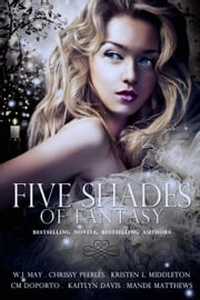 Five Shades of Fantasy ebook by W.J. May,Chrissy Peebles,Kristen L. Middleton,CM Doporto,Kaitlyn Davis,Mande Matthews