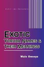 Exotic Yoruba Names & Their Meanings #1 ebook by Wale Owoeye