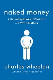 Naked Money: What It Is and Why It Matters ebook by Charles Wheelan
