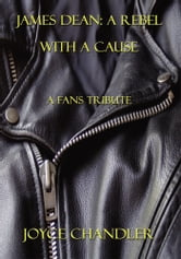 James Dean: A Rebel With a Cause - A Fans Tribute ebook by Joyce Chandler