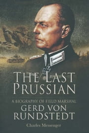 The Last Prussian - A Biography of Field Marshal Gerd Von Rundstedt ebook by Charles Messenger