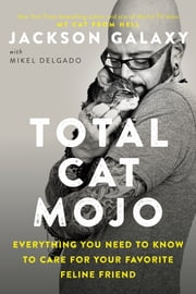 Total Cat Mojo - Everything You Need to Know to Care for Your Favorite Feline Friend ebook by Jackson Galaxy