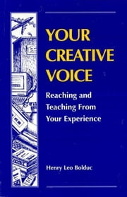 Your Creative Voice: Reaching and Teaching from Your Experience ebook by Bolduc, Henry Leo