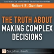 The Truth About Making Complex Decisions ebook by Robert E. Gunther