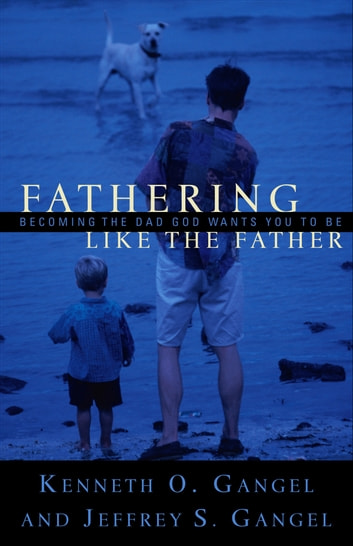 Fathering Like the Father - Becoming the Dad God Wants You to Be ebook by Kenneth O. Gangel,Jeffrey S. Gangel