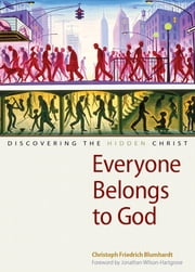 Everyone Belongs to God - Discovering the Hidden Christ ebook by Christoph Friedrich Blumhardt,Jonathan Wilson-Hartgrove,Charles Moore