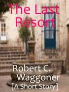 The Last Resort ebook by Robert C. Waggoner
