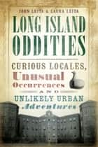 Long Island Oddities - Curious Locales, Unusual Occurrences and Unlikely Urban Adventures ebook by John Leita, Laura Leita
