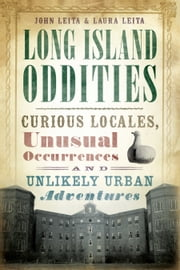 Long Island Oddities - Curious Locales, Unusual Occurrences, and Unlikely Urban Adventures ebook by John Leita,Laura Leita