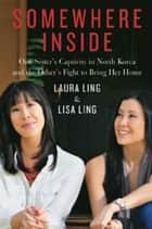 Somewhere Inside - One Sister's Captivity in North Korea and the Other's Fight to Bring Her Home ebook by Laura Ling, Lisa Ling