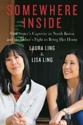 Somewhere Inside: One Sister's Captivity in North Korea and the Other's Fight to Bring Her Home - One Sister's Captivity in North Korea and the Other's Fight to Bring Her Home ebook by Laura Ling,Lisa Ling