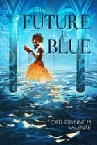 The Future Is Blue ebook by Catherynne M. Valente