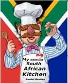 My Beloved South African Kitchen - Proudly South African Recipe`s for any Kitchen ebook by Roelof Beukes