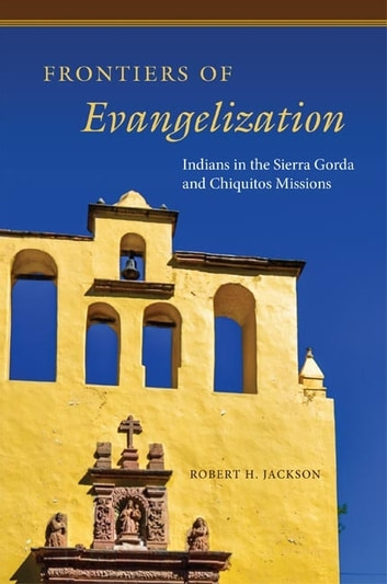Frontiers of Evangelization - Indians in the Sierra Gorda and Chiquitos Missions ebook by Robert H. Jackson