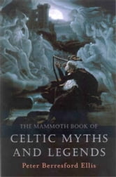 The Mammoth Book of Celtic Myths and Legends ebook by Peter Berresford Ellis
