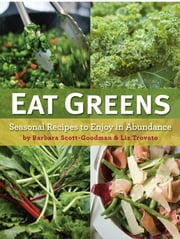 Eat Greens - Seasonal Recipes to Enjoy in Abundance ebook by Barbara Scott-Goodman,Liz Trovato