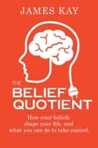 The Belief Quotient - How Your Beliefs Shape Your Life, And What You Can Do to Take Control ebook by James Kay