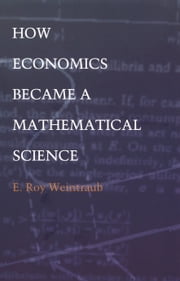 How Economics Became a Mathematical Science ebook by E. Roy Weintraub,Barbara Herrnstein Smith