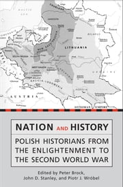 Nation and History - Polish Historians from the Enlightenment to the Second World War ebook by Peter Brock,John Stanley,Piotr J. Wróbel