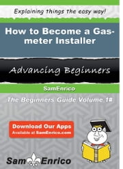 How to Become a Gas-meter Installer ebook by Janell Purvis,Sam Enrico