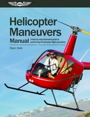 Helicopter Maneuvers Manual: A Step-By-Step Illustrated Guide to Performing All Helicopter Flight Operations ebook by Dale, Ryan