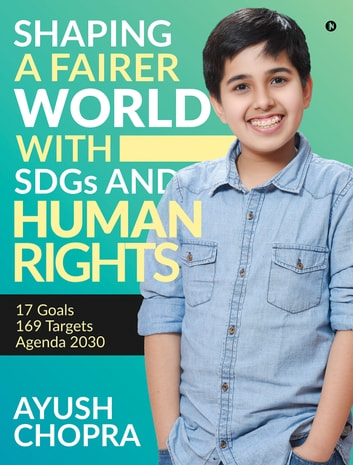 Shaping a Fairer world with SDGs and Human Rights - 17 Goals, 169 Targets, Agenda 2030 ebook by Ayush Chopra