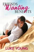 Friends Wanting Benefits ebook by Luke Young