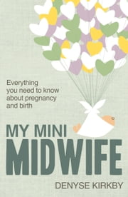 My Mini Midwife - Everything You Need to Know about Pregnancy and Birth ebook by Denyse Kirkby