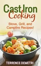Cast Iron Cooking: Stove, Grill, and Campfire Recipes! ebook by Terrence Demetri