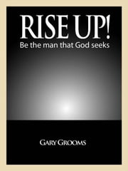 Rise Up! Be the man God seeks ebook by gary grooms