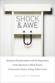 Shock and Awe - American Exceptionalism and the Imperatives of the Spectacle in Mark Twain's A Connecticut Yankee in King Arthur's Court ebook by William V. Spanos