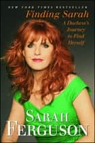 Finding Sarah - A Duchess's Journey to Find Herself ebook by Sarah Ferguson The Duchess of York