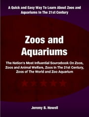 Zoos and Aquariums - The Nation's Most Influential Sourcebook On zoos, Zoos and Animal Welfare, Zoos In The 21st Century, Zoos of The World and Zoo Aquarium ebook by Jeremy Howell
