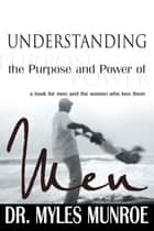 Understanding The Purpose And Power Of Men ebook by Dr. Myles Monroe