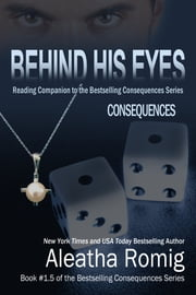 Behind His Eyes - Consequences - Book # 1.5 of the Consequences Series ebook by Aleatha Romig