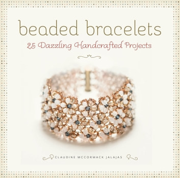 Beaded Bracelets - 25 Dazzling Handcrafted Projects ebook by Claudine McCormack Jalajas