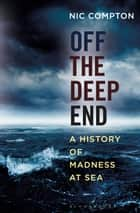 Off the Deep End - A History of Madness at Sea eBook by Nic Compton