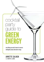 Cocktail Party Guide to Green Energy - Everything you need to know to converse intelligently about alternative energy ebook by Annette Saliken