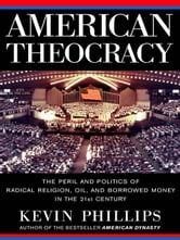 American Theocracy - The Peril and Politics of Radical Religion, Oil, and Borrowed Money in the 21stC entury ebook by Kevin Phillips