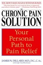 The Chronic Pain Solution - Your Personal Path to Pain Relief ebook by James N. Dillard, M.D., Leigh Ann Hirschman