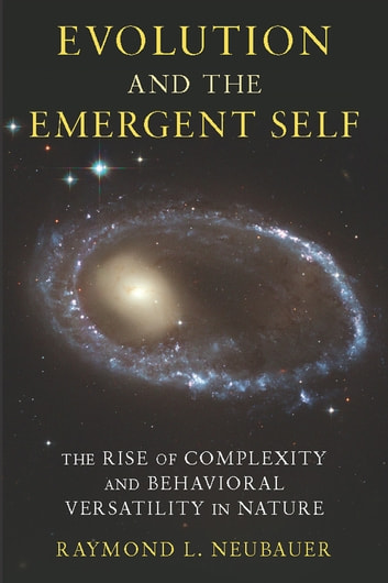 Evolution and the Emergent Self - The Rise of Complexity and Behavioral Versatility in Nature ebook by Raymond L. Neubauer