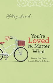 You're Loved No Matter What - Freeing Your Heart from the Need to Be Perfect ebook by Holley Gerth