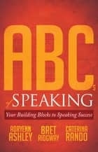 ABCs of Speaking - Your Building Blocks to Speaking Success ebook by Adryenn Ashley, Bret Ridgway, Caterina Rando