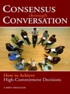 Consensus Through Conversations - How to Achieve High-Commitment Decisions ebook by Larry Dressler