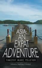 ASIA: An Expat Adventure ebook by Timothy Marc Pelletier